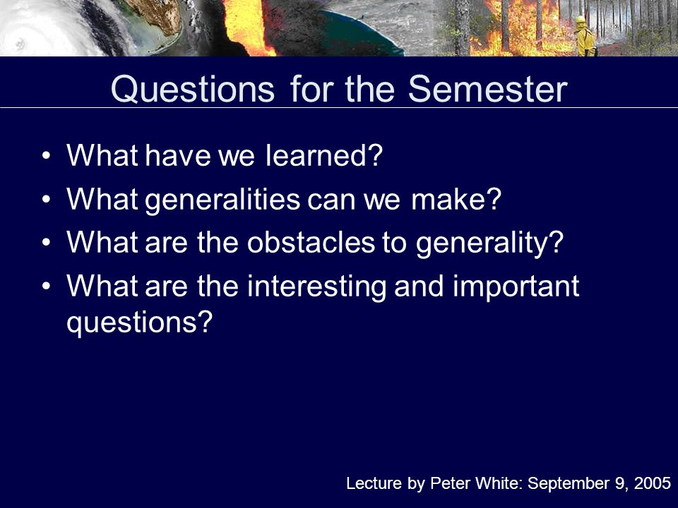 Questions for the Semester What have we learned. What generalities can we make.
