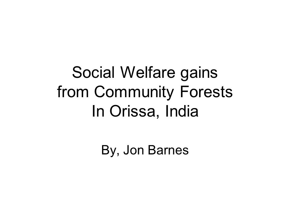 Social Welfare gains from Community Forests In Orissa, India By, Jon Barnes