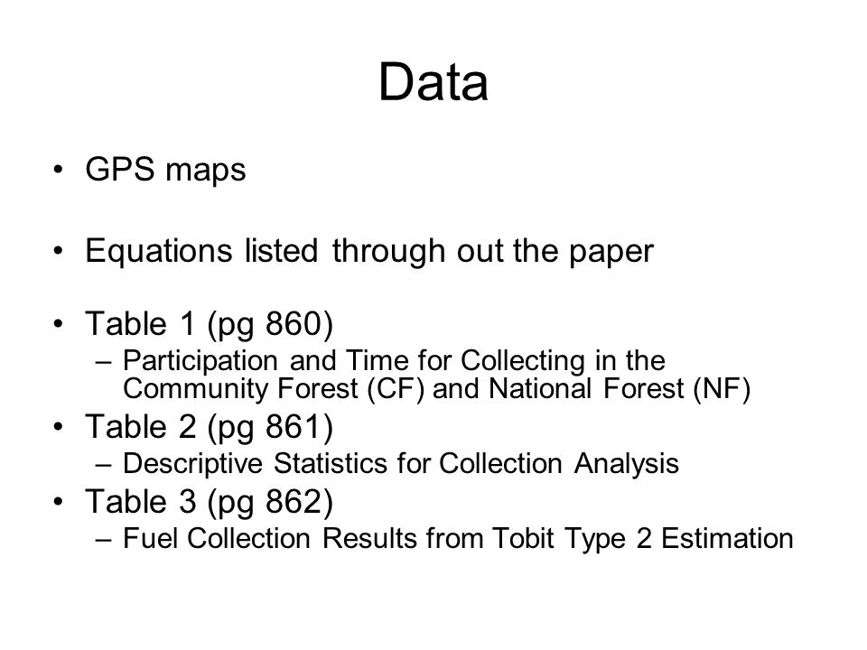 Data GPS maps Equations listed through out the paper Table 1 (pg 860) –Participation and Time for Collecting in the Community Forest (CF) and National Forest (NF) Table 2 (pg 861) –Descriptive Statistics for Collection Analysis Table 3 (pg 862) –Fuel Collection Results from Tobit Type 2 Estimation