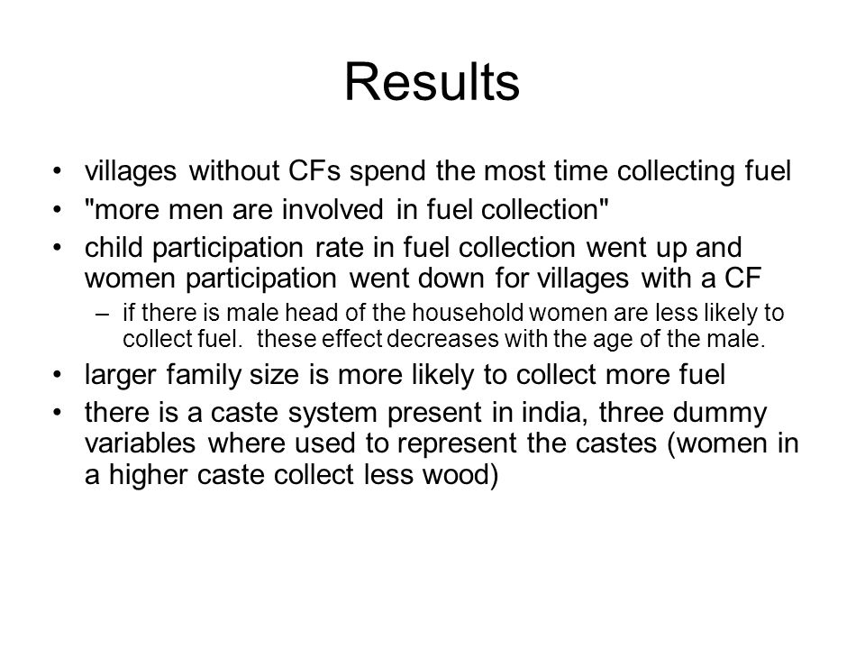 Results villages without CFs spend the most time collecting fuel more men are involved in fuel collection child participation rate in fuel collection went up and women participation went down for villages with a CF –if there is male head of the household women are less likely to collect fuel.