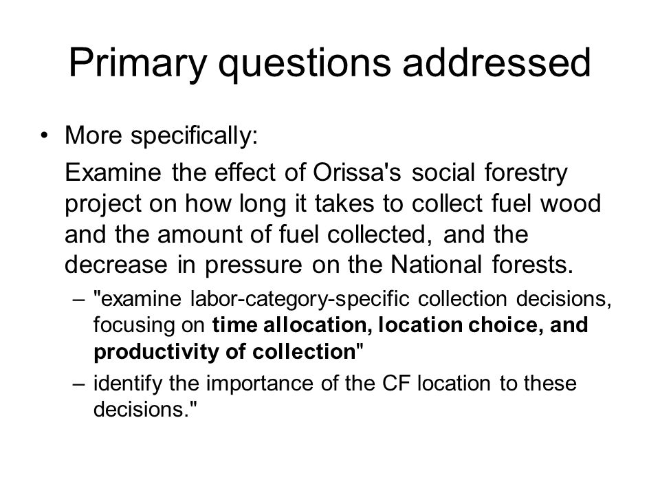 Primary questions addressed More specifically: Examine the effect of Orissa s social forestry project on how long it takes to collect fuel wood and the amount of fuel collected, and the decrease in pressure on the National forests.