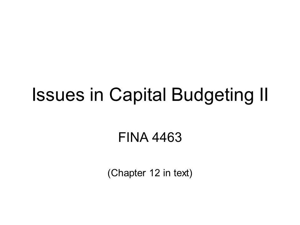 Issues in Capital Budgeting II FINA 4463 (Chapter 12 in text)