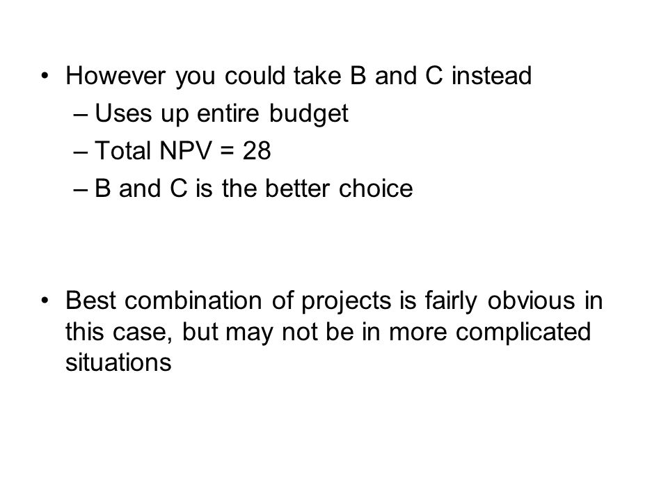 However you could take B and C instead –Uses up entire budget –Total NPV = 28 –B and C is the better choice Best combination of projects is fairly obv