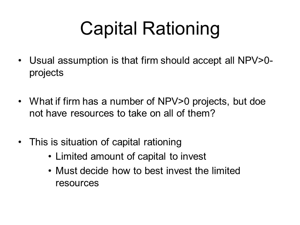 Usual assumption is that firm should accept all NPV>0- projects What if firm has a number of NPV>0 projects, but doe not have resources to take on all