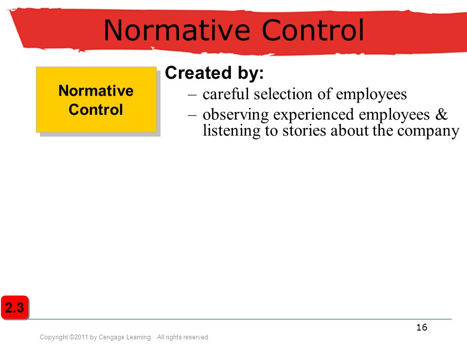 Copyright ©2011 by Cengage Learning. All rights reserved 16 Normative Control Created by: –careful selection of employees –observing experienced emplo