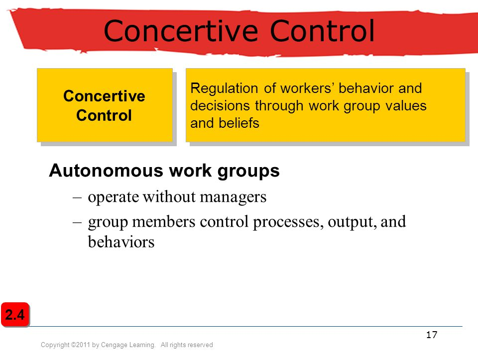 Copyright ©2011 by Cengage Learning. All rights reserved 17 Concertive Control Autonomous work groups –operate without managers –group members control