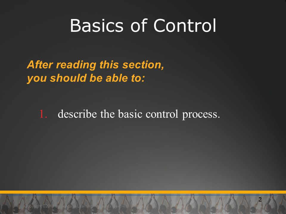 Copyright ©2011 by Cengage Learning. All rights reserved 2 Basics of Control After reading this section, you should be able to: 1.describe the basic c