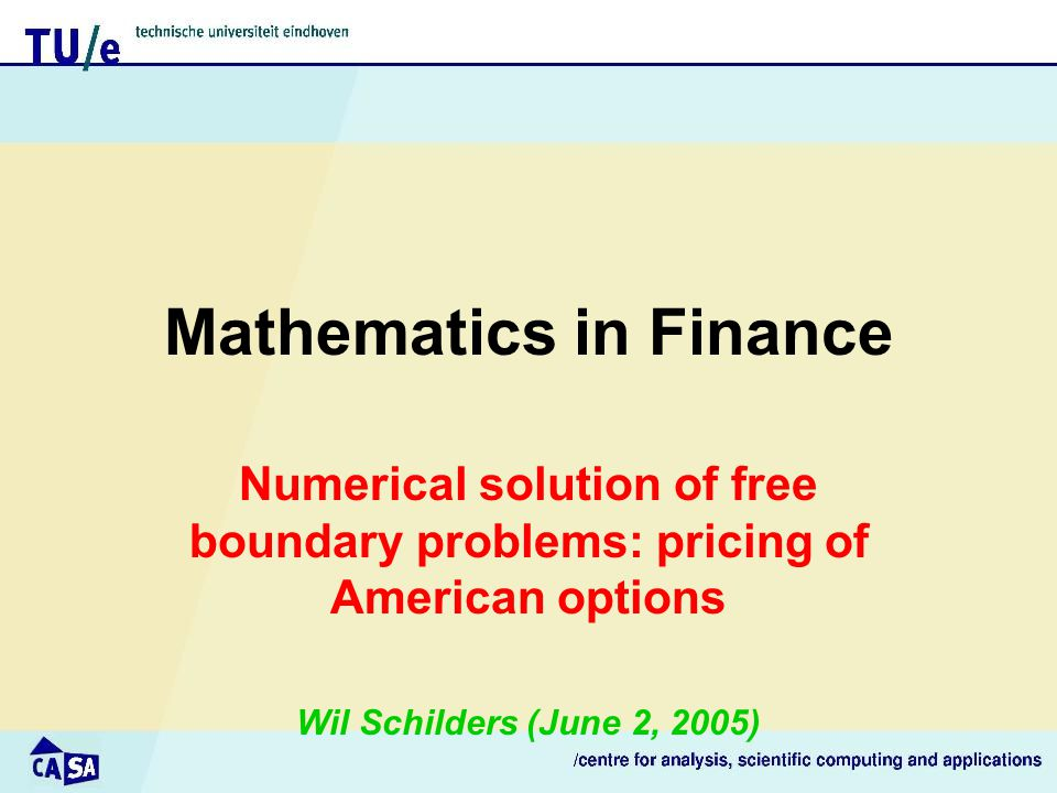 Mathematics in Finance Numerical solution of free boundary problems: pricing of American options Wil Schilders (June 2, 2005)