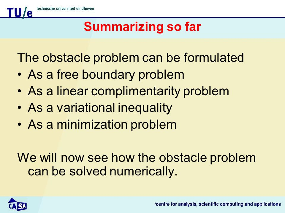 Summarizing so far The obstacle problem can be formulated As a free boundary problem As a linear complimentarity problem As a variational inequality As a minimization problem We will now see how the obstacle problem can be solved numerically.