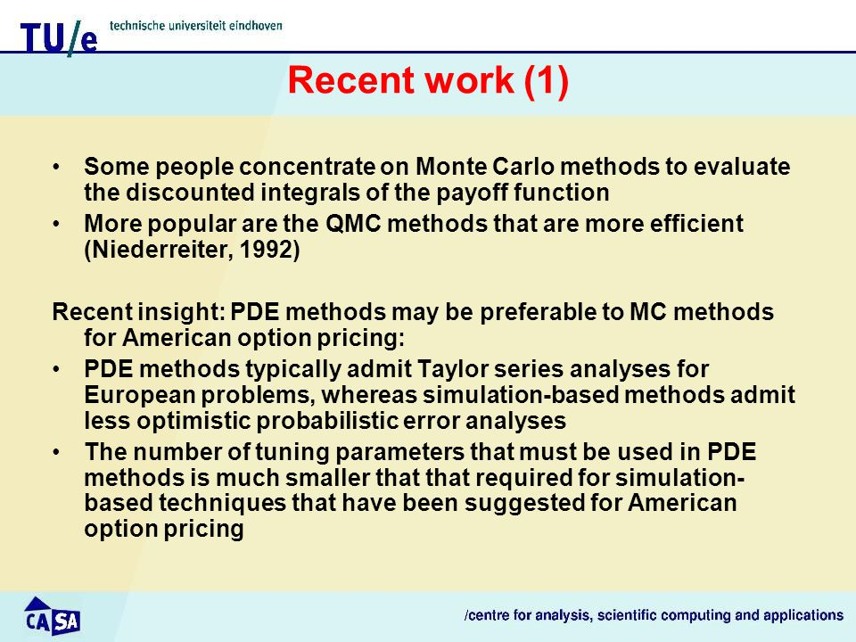 Recent work (1) Some people concentrate on Monte Carlo methods to evaluate the discounted integrals of the payoff function More popular are the QMC methods that are more efficient (Niederreiter, 1992) Recent insight: PDE methods may be preferable to MC methods for American option pricing: PDE methods typically admit Taylor series analyses for European problems, whereas simulation-based methods admit less optimistic probabilistic error analyses The number of tuning parameters that must be used in PDE methods is much smaller that that required for simulation- based techniques that have been suggested for American option pricing