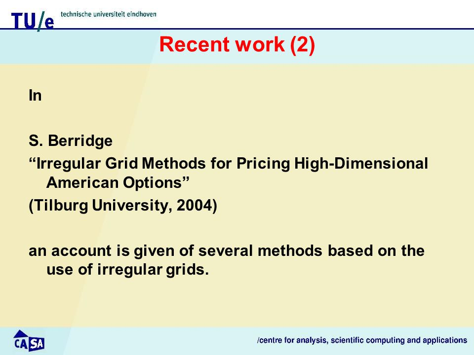 """Recent work (2) In S. Berridge """"Irregular Grid Methods for Pricing High-Dimensional American Options"""" (Tilburg University, 2004) an account is given o"""