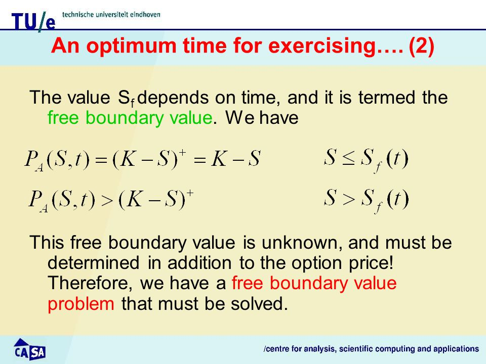 Derivation of equation and BC's (1) For S up to S f the price of the put option is known For larger S, the put option satisfies the Black-Scholes equation since, in this case, we keep the option which can then be valued as a European option For S>>K, value is negligible: Also, we must have: Not sufficient, since we must also find S f
