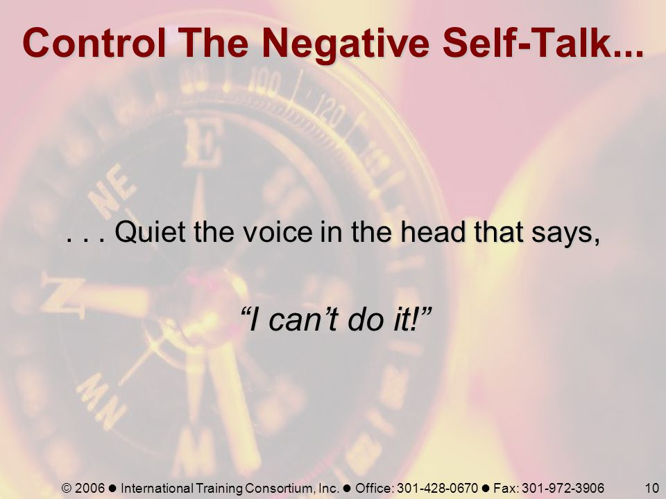 © 2006 International Training Consortium, Inc. Office: 301-428-0670 Fax: 301-972-390610 Control The Negative Self-Talk...... Quiet the voice in the he