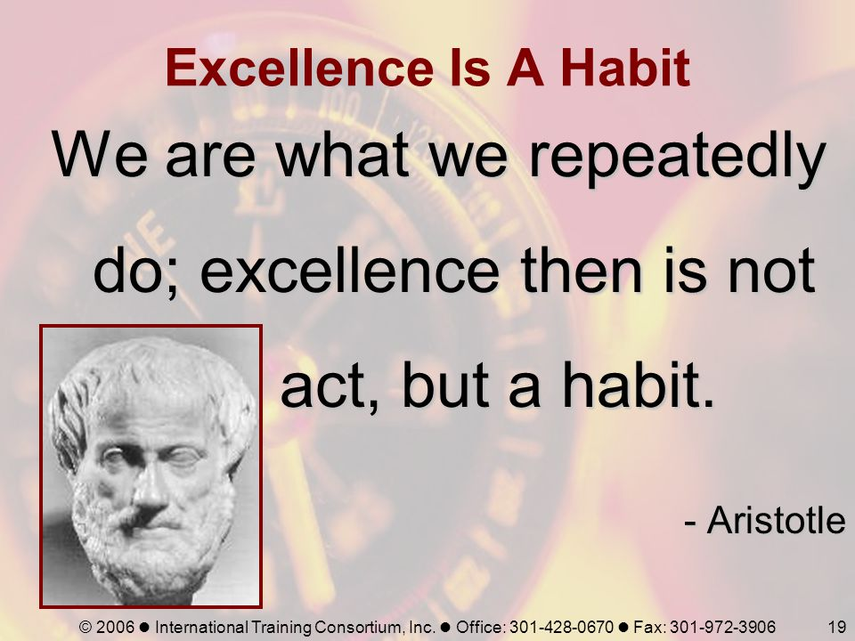 © 2006 International Training Consortium, Inc. Office: 301-428-0670 Fax: 301-972-390619 Excellence Is A Habit We are what we repeatedly do; excellence