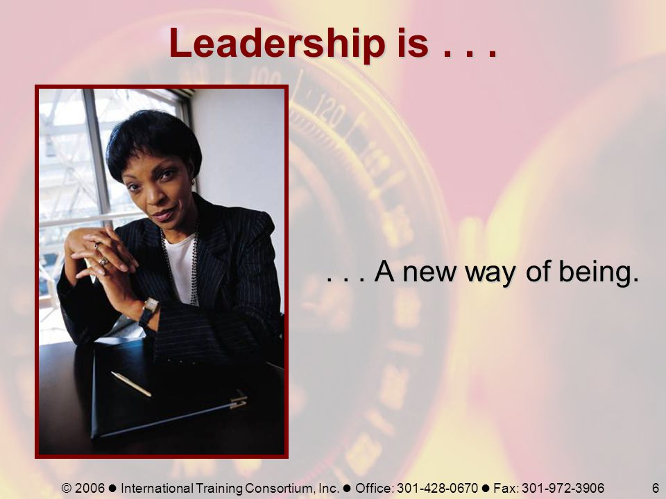 © 2006 International Training Consortium, Inc. Office: 301-428-0670 Fax: 301-972-39066 Leadership is...... A new way of being.