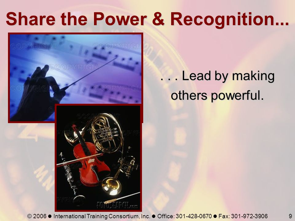 © 2006 International Training Consortium, Inc. Office: 301-428-0670 Fax: 301-972-39069 Share the Power & Recognition...... Lead by making others power