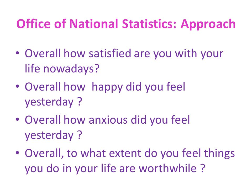 Office of National Statistics: Approach Overall how satisfied are you with your life nowadays? Overall how happy did you feel yesterday ? Overall how