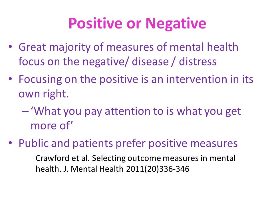 Positive or Negative Great majority of measures of mental health focus on the negative/ disease / distress Focusing on the positive is an intervention
