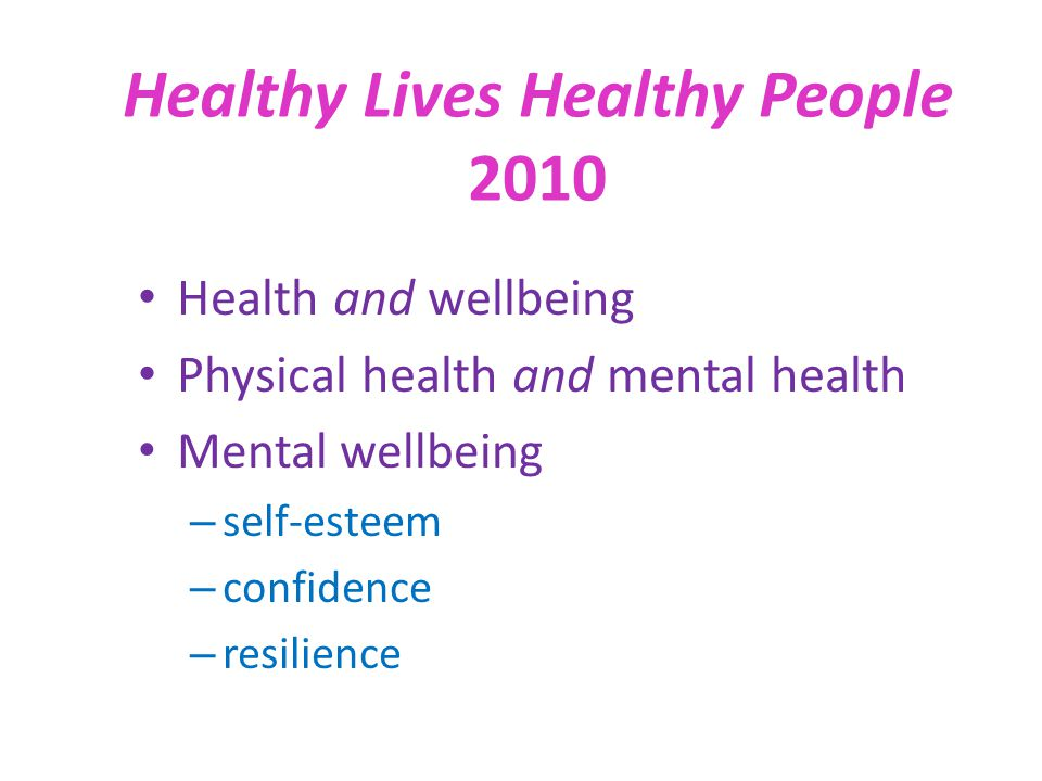 Health and wellbeing Physical health and mental health Mental wellbeing – self-esteem – confidence – resilience Healthy Lives Healthy People 2010