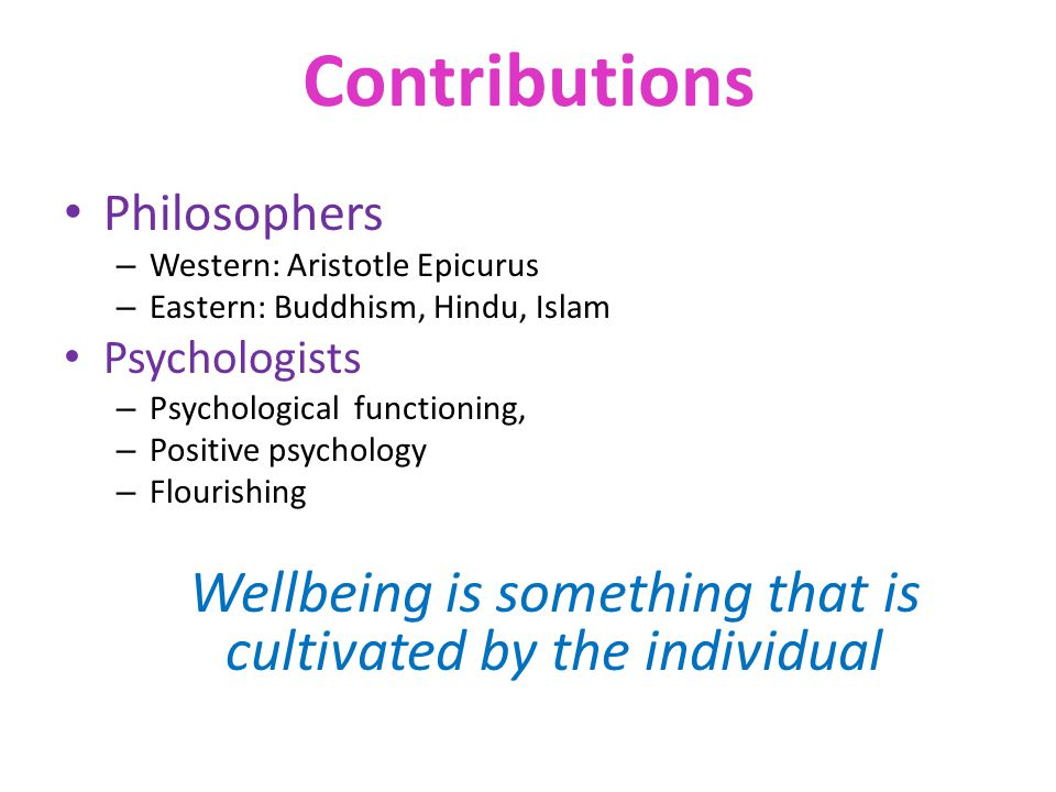 Contributions Philosophers – Western: Aristotle Epicurus – Eastern: Buddhism, Hindu, Islam Psychologists – Psychological functioning, – Positive psychology – Flourishing Wellbeing is something that is cultivated by the individual