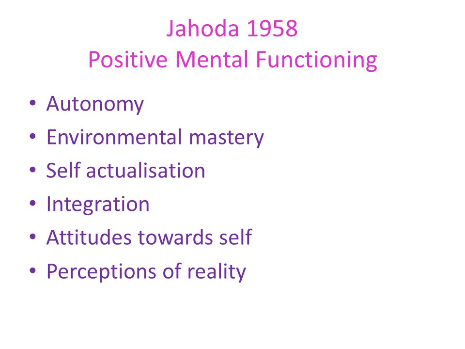 Jahoda 1958 Positive Mental Functioning Autonomy Environmental mastery Self actualisation Integration Attitudes towards self Perceptions of reality