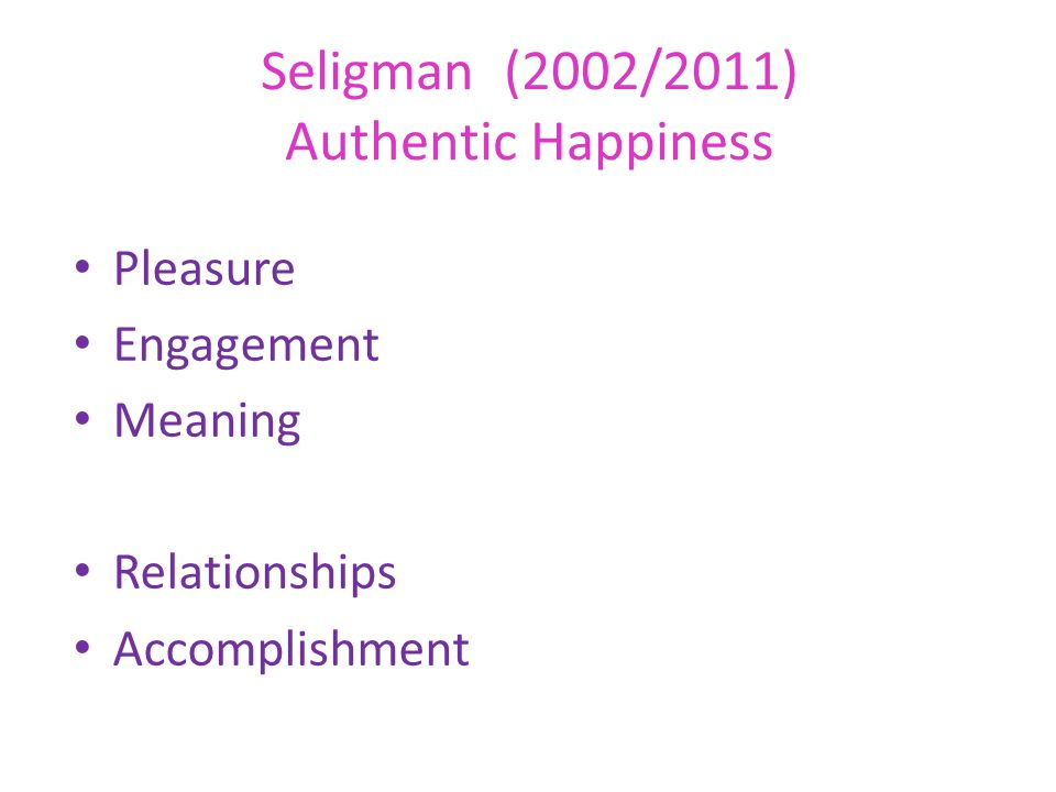 Seligman (2002/2011) Authentic Happiness Pleasure Engagement Meaning Relationships Accomplishment