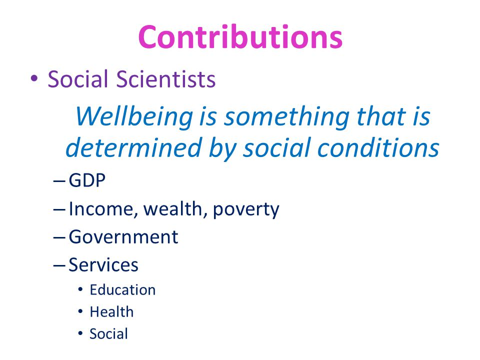 Contributions Social Scientists Wellbeing is something that is determined by social conditions – GDP – Income, wealth, poverty – Government – Services