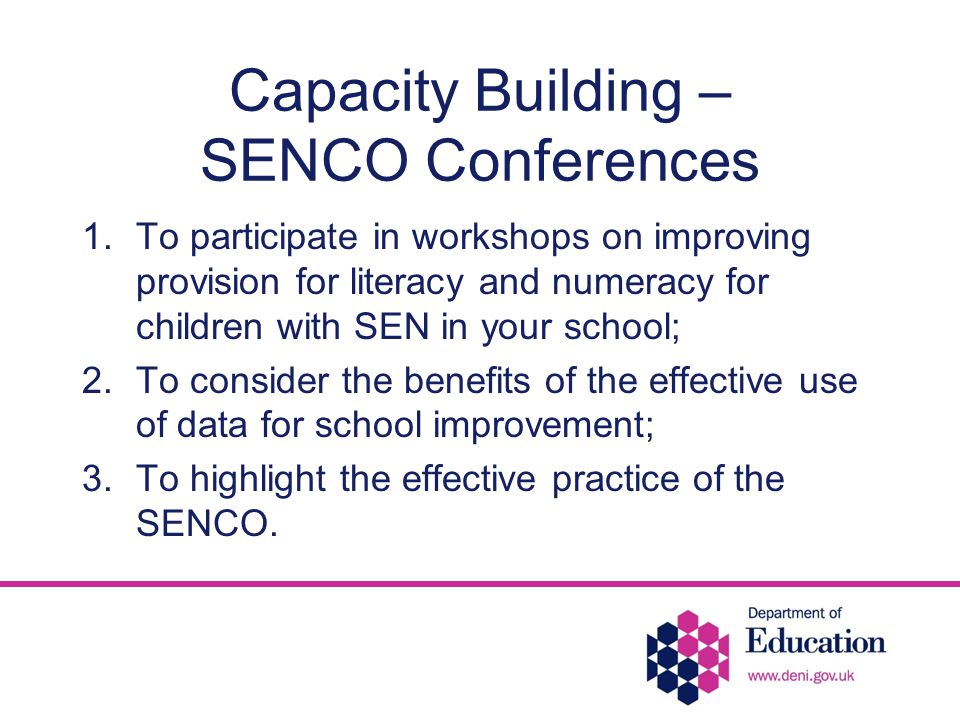 Capacity Building – SENCO Conferences 1.To participate in workshops on improving provision for literacy and numeracy for children with SEN in your school; 2.To consider the benefits of the effective use of data for school improvement; 3.To highlight the effective practice of the SENCO.
