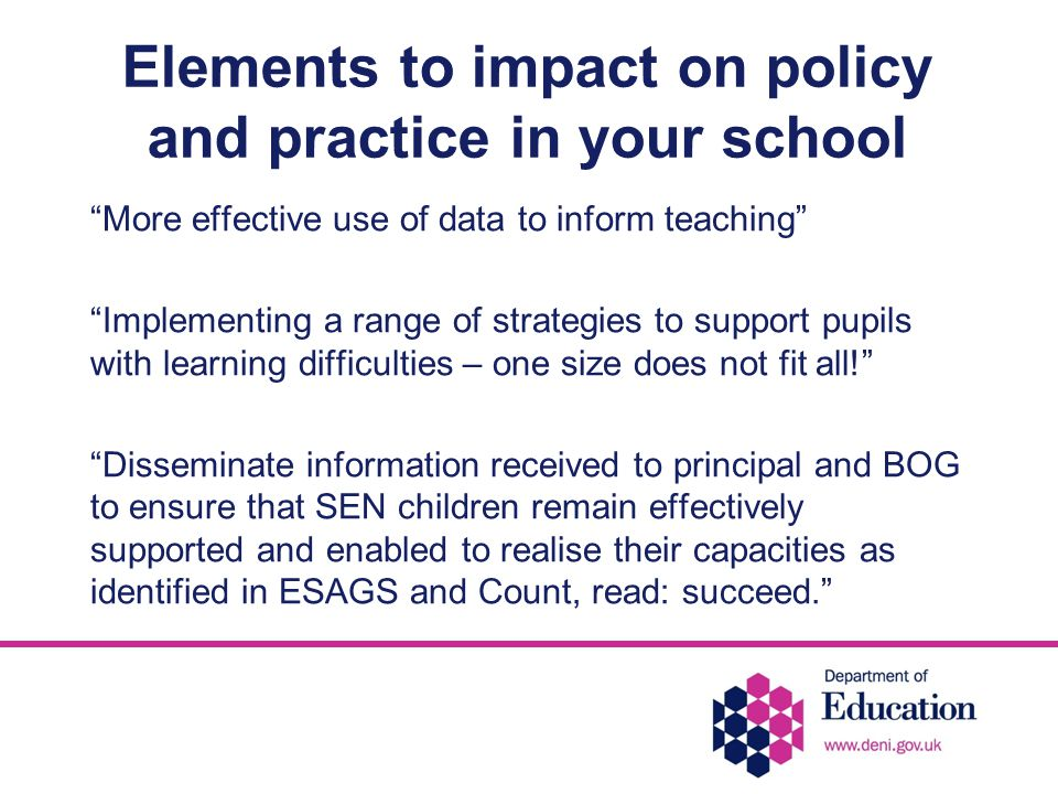 Elements to impact on policy and practice in your school More effective use of data to inform teaching Implementing a range of strategies to support pupils with learning difficulties – one size does not fit all! Disseminate information received to principal and BOG to ensure that SEN children remain effectively supported and enabled to realise their capacities as identified in ESAGS and Count, read: succeed.