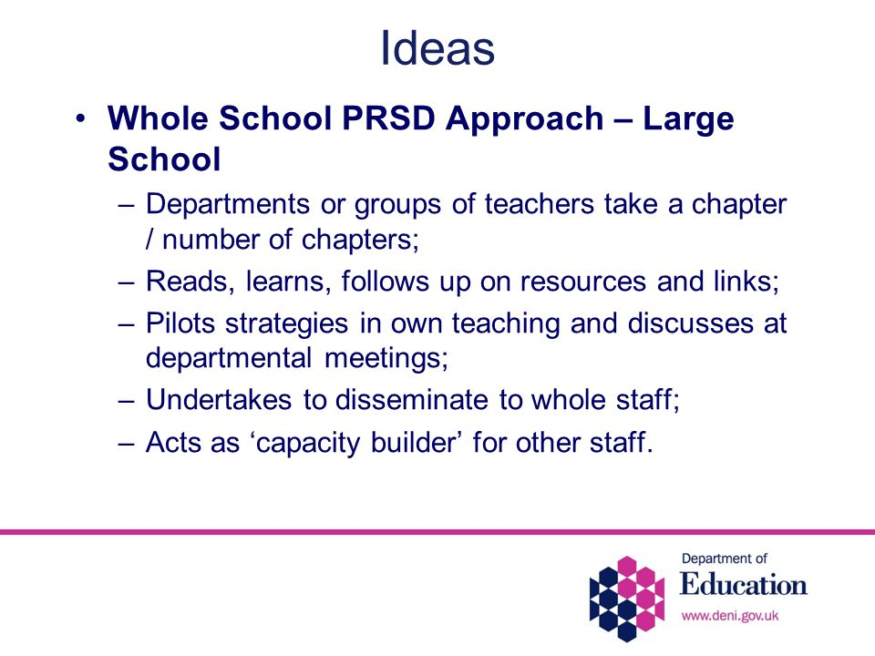 Ideas Whole School PRSD Approach – Large School –Departments or groups of teachers take a chapter / number of chapters; –Reads, learns, follows up on resources and links; –Pilots strategies in own teaching and discusses at departmental meetings; –Undertakes to disseminate to whole staff; –Acts as 'capacity builder' for other staff.
