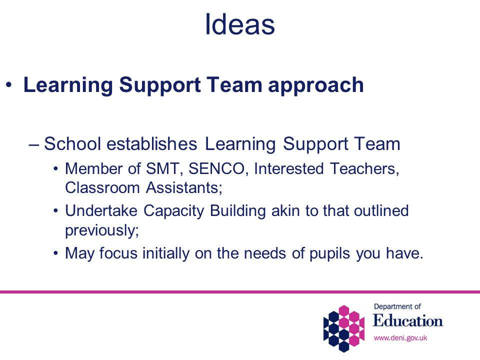 Ideas Learning Support Team approach –School establishes Learning Support Team Member of SMT, SENCO, Interested Teachers, Classroom Assistants; Undertake Capacity Building akin to that outlined previously; May focus initially on the needs of pupils you have.