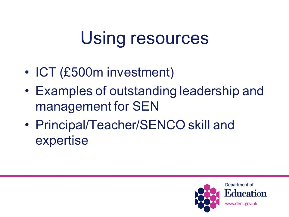 Using resources ICT (£500m investment) Examples of outstanding leadership and management for SEN Principal/Teacher/SENCO skill and expertise