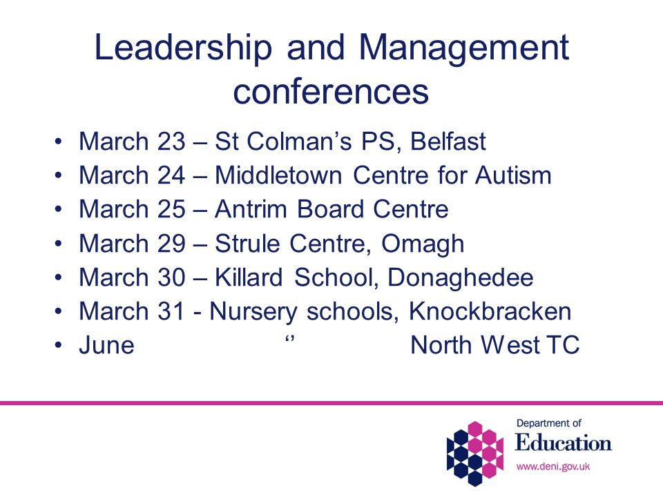 Leadership and Management conferences March 23 – St Colman's PS, Belfast March 24 – Middletown Centre for Autism March 25 – Antrim Board Centre March 29 – Strule Centre, Omagh March 30 – Killard School, Donaghedee March 31 - Nursery schools, Knockbracken June '' North West TC