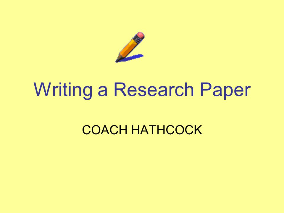 Writing a Research Paper COACH HATHCOCK