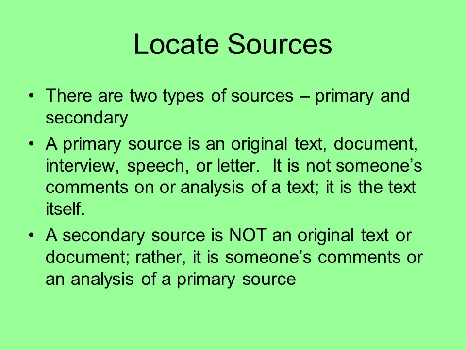 Locate Sources There are two types of sources – primary and secondary A primary source is an original text, document, interview, speech, or letter.