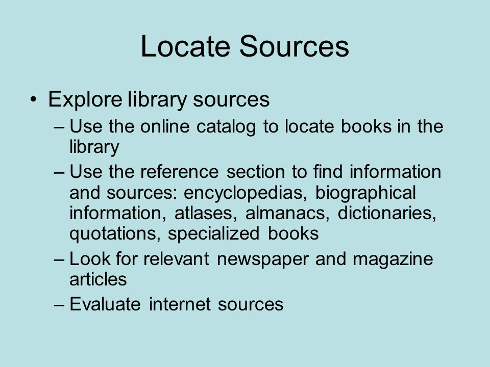 Locate Sources Explore library sources –Use the online catalog to locate books in the library –Use the reference section to find information and sources: encyclopedias, biographical information, atlases, almanacs, dictionaries, quotations, specialized books –Look for relevant newspaper and magazine articles –Evaluate internet sources