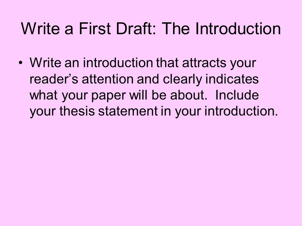 Write a First Draft: The Introduction Write an introduction that attracts your reader's attention and clearly indicates what your paper will be about.