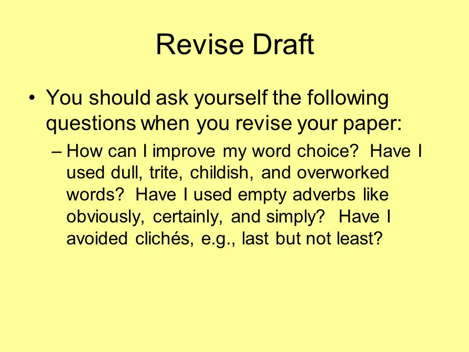 Revise Draft You should ask yourself the following questions when you revise your paper: –How can I improve my word choice.