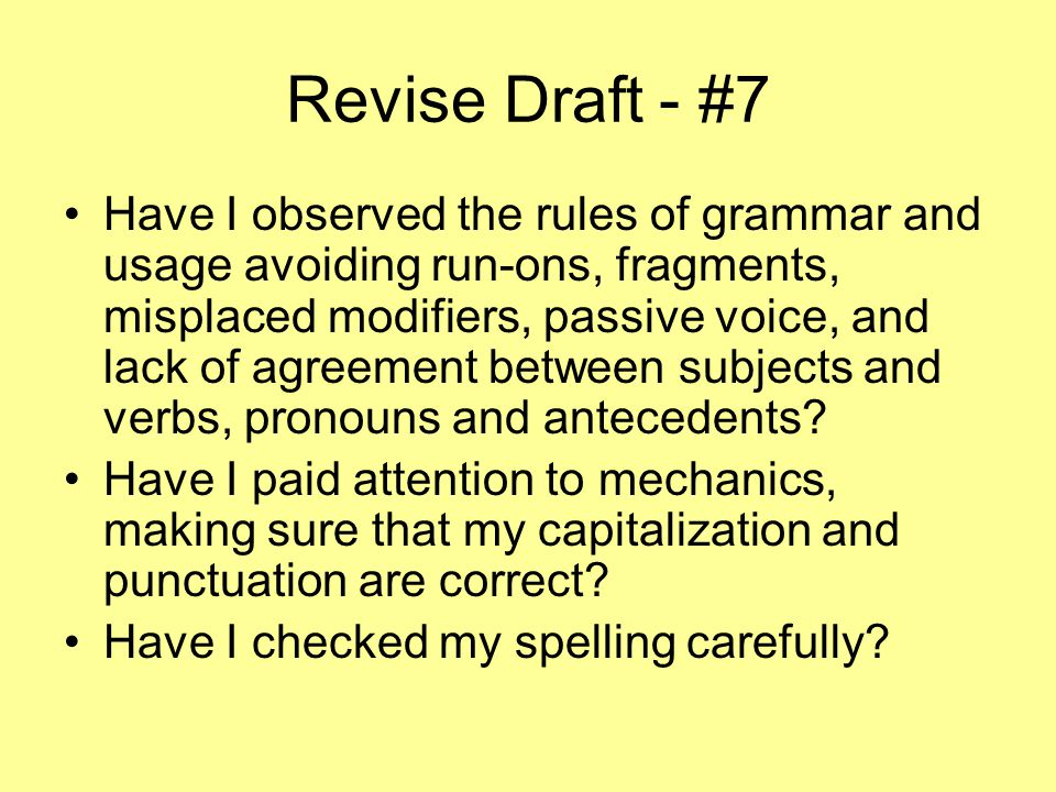 Revise Draft - #7 Have I observed the rules of grammar and usage avoiding run-ons, fragments, misplaced modifiers, passive voice, and lack of agreement between subjects and verbs, pronouns and antecedents.