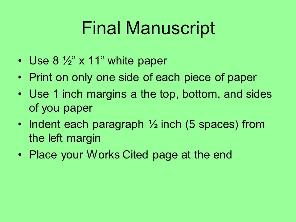 Final Manuscript Use 8 ½ x 11 white paper Print on only one side of each piece of paper Use 1 inch margins a the top, bottom, and sides of you paper Indent each paragraph ½ inch (5 spaces) from the left margin Place your Works Cited page at the end