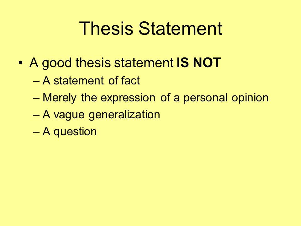 Thesis Statement A good thesis statement IS NOT –A–A statement of fact –M–Merely the expression of a personal opinion –A–A vague generalization –A–A question