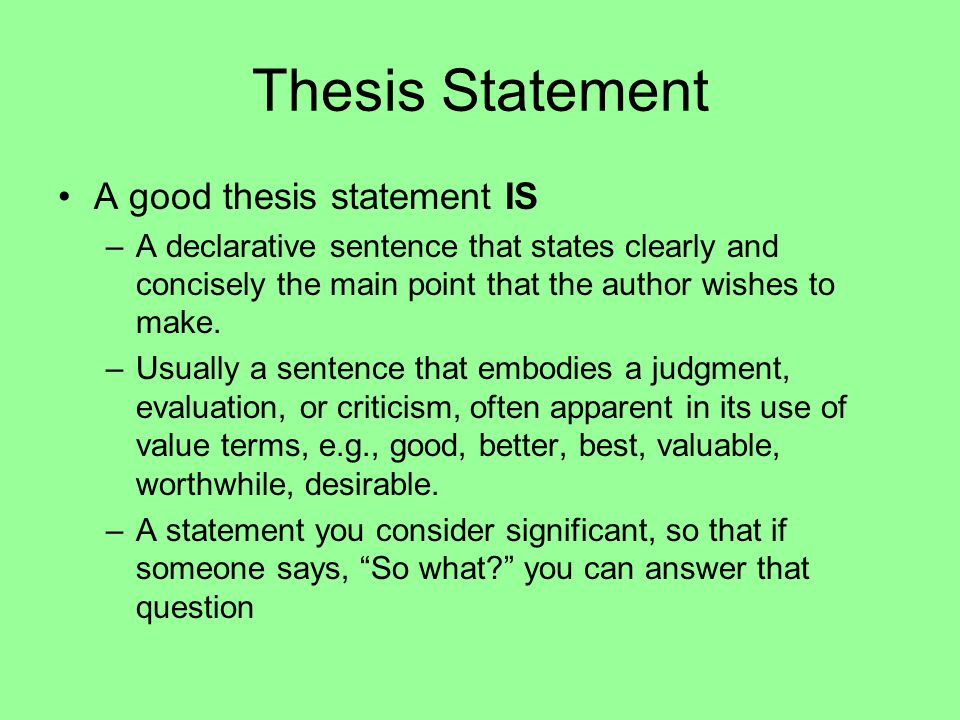 Thesis Statement A good thesis statement IS –A declarative sentence that states clearly and concisely the main point that the author wishes to make.