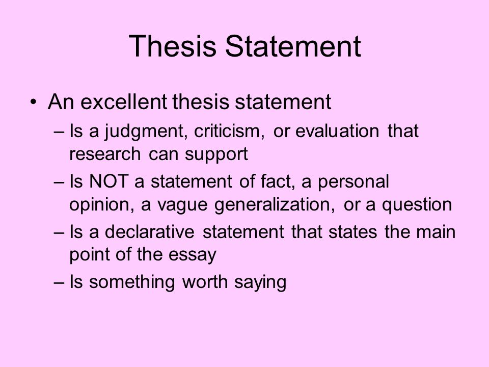 Thesis Statement An excellent thesis statement –Is a judgment, criticism, or evaluation that research can support –Is NOT a statement of fact, a personal opinion, a vague generalization, or a question –Is a declarative statement that states the main point of the essay –Is something worth saying