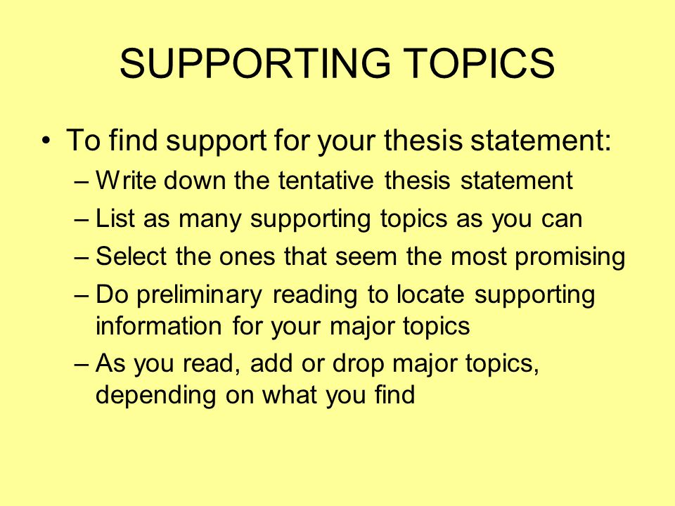 SUPPORTING TOPICS To find support for your thesis statement: –W–Write down the tentative thesis statement –L–List as many supporting topics as you can –S–Select the ones that seem the most promising –D–Do preliminary reading to locate supporting information for your major topics –A–As you read, add or drop major topics, depending on what you find