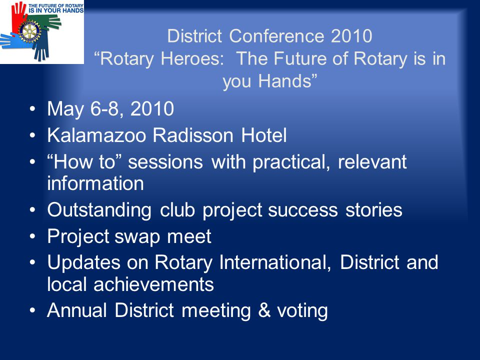 District Conference 2010 Rotary Heroes: The Future of Rotary is in you Hands May 6-8, 2010 Kalamazoo Radisson Hotel How to sessions with practical, relevant information Outstanding club project success stories Project swap meet Updates on Rotary International, District and local achievements Annual District meeting & voting