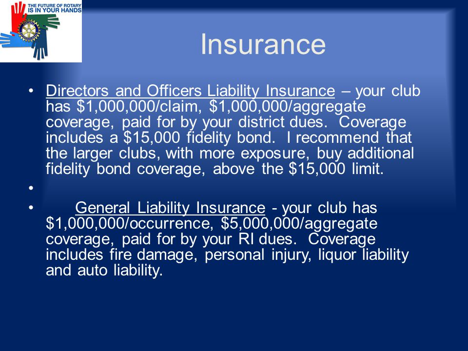 Insurance Directors and Officers Liability Insurance – your club has $1,000,000/claim, $1,000,000/aggregate coverage, paid for by your district dues.