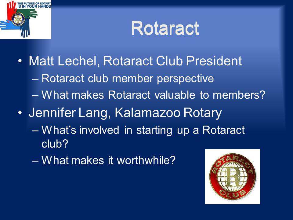 Rotaract Matt Lechel, Rotaract Club President –Rotaract club member perspective –What makes Rotaract valuable to members? Jennifer Lang, Kalamazoo Rot