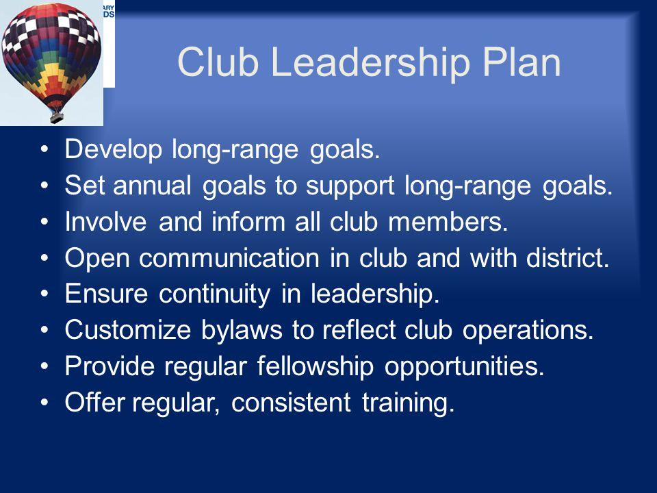 Club Leadership Plan Develop long-range goals. Set annual goals to support long-range goals. Involve and inform all club members. Open communication i
