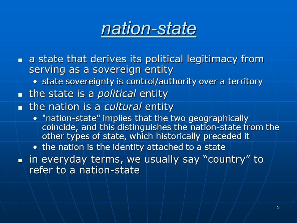 5 nation-state a state that derives its political legitimacy from serving as a sovereign entity a state that derives its political legitimacy from ser