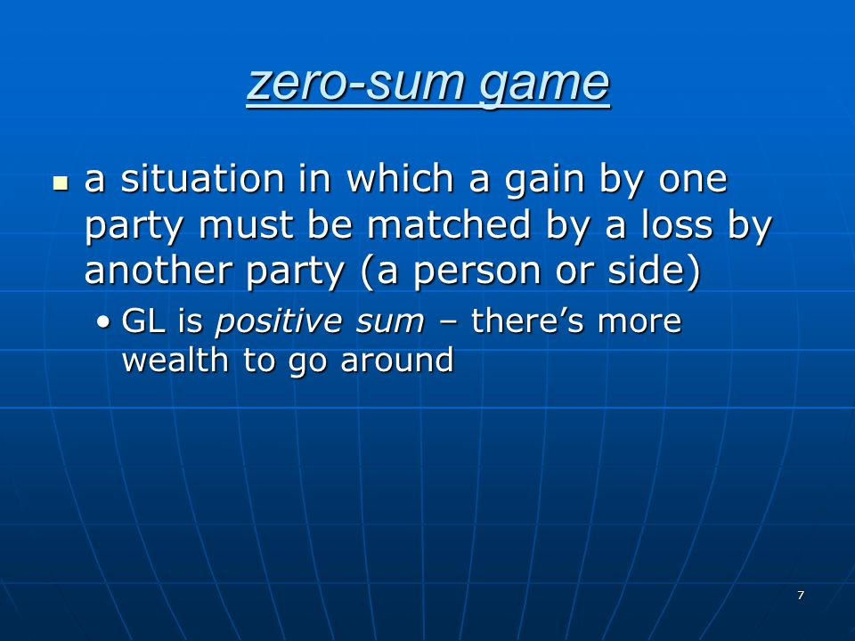 7 zero-sum game a situation in which a gain by one party must be matched by a loss by another party (a person or side) a situation in which a gain by